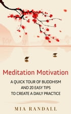 Meditation Motivation - A Quick Tour of Buddhism and 20 Easy Tips to Create a Daily Practice by Mia Randall