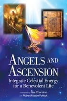 Angels and Ascension: Integrate Celestial Energy for a Benevolent Life by Rae Chandran