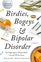 Birdies, Bogeys, and Bipolar Disorder: The Fight against Mental Illness on and off the Green by Michael Wellington