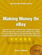 Making Money On eBay: America's #1 Tips For Becoming A Highly Successful Seller On eBay By Learning eBay Selling Tips, Sel by Marie C. Williams