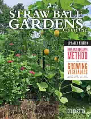 Straw Bale Gardens Complete, Updated Edition: Breakthrough Method for Growing Vegetables Anywhere, Earlier and with No Weeding
