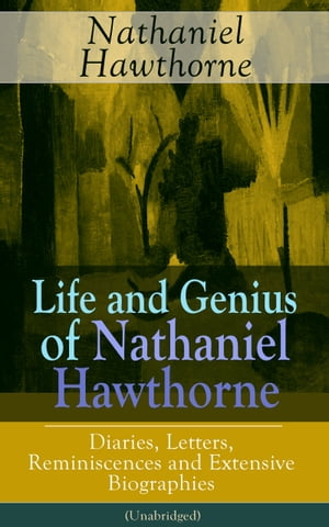 "Life and Genius of Nathaniel Hawthorne: Diaries, Letters, Reminiscences and Extensive Biographies (Unabridged): Autobiographical Writings of the Renowned American Novelist, Author of ""The Scarlet Letter"", ""The House of Seven Gables"" and ""Twice-Told T by Nathaniel  Hawthorne"