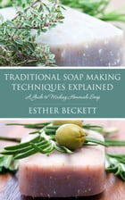 Traditional Soap Making Techniques Explained: A Guide to Making Homemade Soap by Esther Beckett