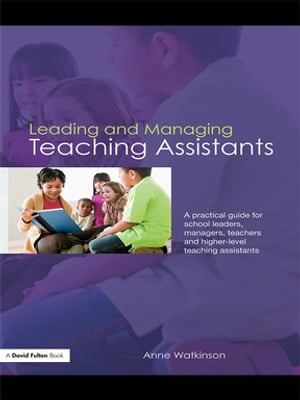 Leading and Managing Teaching Assistants A Practical Guide for School Leaders,  Managers,  Teachers and Higher-Level Teaching Assistants