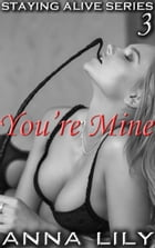 You're Mine: Staying Alive, #3 by Anna Lily