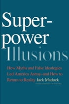 Superpower Illusions: How Myths and False Ideologies Led America Astray--And How to Return to Reality by Jack F., Jr. Matlock