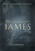Discovering the Jewish Roots of The Letter of James: Part of Discovering the Jewish Roots Commentary Series by Dr. Rik B. Wadge