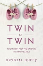 Twin to Twin: From High-Risk Pregnancy to Happy Family by Crystal Duffy