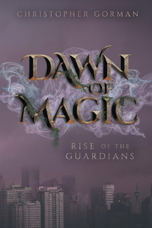 Dawn of Magic: Rise of the Guardians by Christopher Gorman