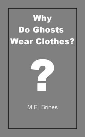 Why do Ghosts Wear Clothes? by M.E. Brines
