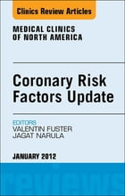 Coronary Risk Factors Update, An Issue of Medical Clinics - E-Book by Jagat Narula