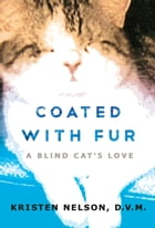 Coated With Fur: A Blind Cat's Love by Kristen Nelson, D.V.M.