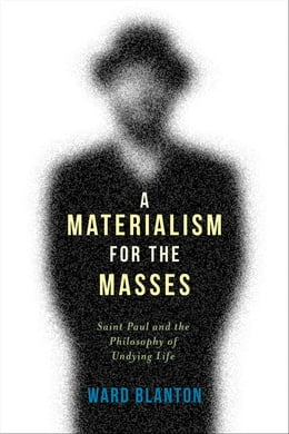 Book A Materialism for the Masses: Saint Paul and the Philosophy of Undying Life by Ward Blanton