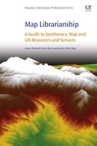 Map Librarianship: A Guide to Geoliteracy, Map and GIS Resources and Services by Susan Elizabeth Ward Aber