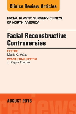 Book Facial Reconstruction Controversies, An Issue of Facial Plastic Surgery Clinics, E-Book by Mark Wax, MD