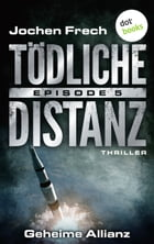 TÖDLICHE DISTANZ - Episode 5: Geheime Allianz: Thriller by Jochen Frech