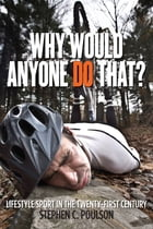 Why Would Anyone Do That?: Lifestyle Sport in the Twenty-First Century by Stephen C. Poulson