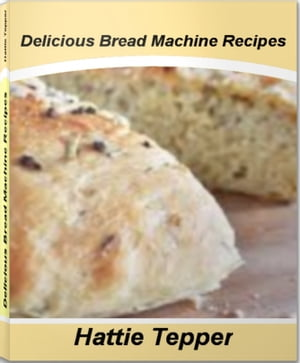 Delicious Bread Machine Recipes The Gourmet's Guide To Quick bread Recipes,  Banana Bread Recipes,  Healthy Bread Recipes and More