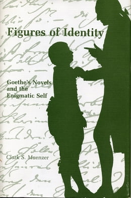 Book Figures of Identity: Goethe's Novels and the Enigmatic Self by Clark  S. Muenzer