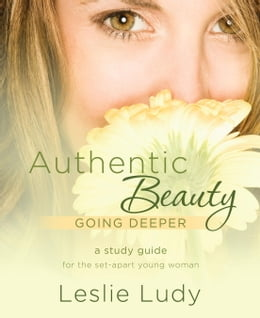 Book Authentic Beauty, Going Deeper: A Study Guide for the Set-Apart Young Woman by Leslie Ludy