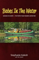 Babes in the Water: Barging In Europe - The Perfect Baby Boomer Adventure by Stephanie Kalesh