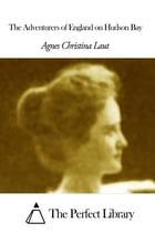 The Adventurers of England on Hudson Bay by Agnes Christina Laut