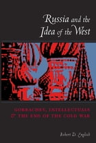 Russia and the Idea of the West: Gorbachev, Intellectuals, and the End of the Cold War by Robert English