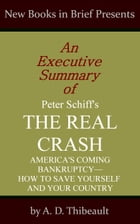 An Executive Summary of Peter Schiff's 'The Real Crash: America's Coming Bankruptcy--How to Save Yourself and Your Country' by A. D. Thibeault