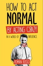 How To Act Normal: By Acting Crazy, In A World Of Influence by Roman Russo