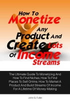 How To Monetize Any Product And Create Lots Of Income Streams: The Ultimate Guide To Monetizing And How To Find Niches, How To Find Places To Sell Onl by John G. Fuller