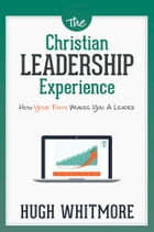 The Christian Leadership Experience: How Your Faith Makes You A Leader by Hugh Whitmore