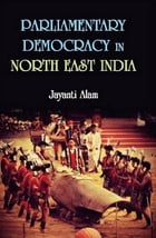 Parliamentary Democracy in North-East India: A Study of Two Communities Each from the States of Assam, Meghalaya and Sikkim by Jayanti Alam