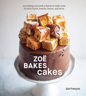 Zoë Bakes Cakes: Everything You Need to Know to Make Your Favorite Layers, Bundts, Loaves, and More [A Baking Book] by Zoë François