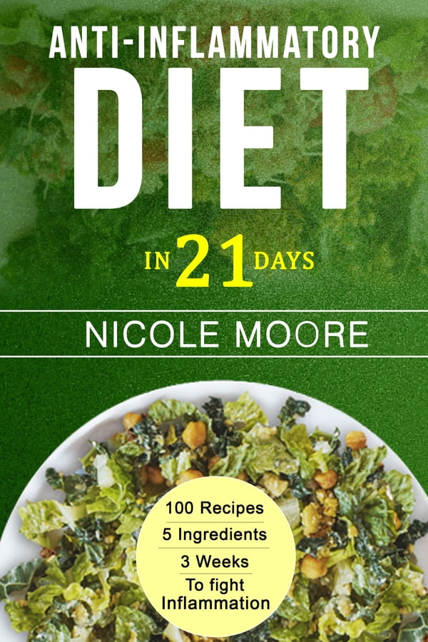 Anti- Inflammatory Diet in 21: 100 Recipes, 5 ingredients and 3 weeks to  Eliminate Inflammation