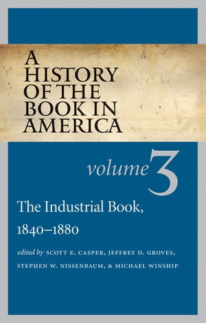 A History of the Book in America Volume 3: The Industrial Book,  1840-1880