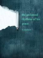 The Unforced Rhythms of His Grace by Shawn Spjut