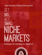 Get Big...Act Small: Niche Markets: Techniques for Marketing in a Digital Era by Adam Rumanek