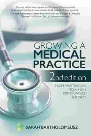 Growing a Medical Practice 2nd Edition: From frustration to a high performance business by Sarah Bartholomeusz