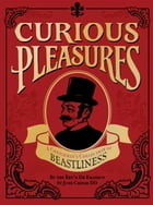 Curious Pleasures: A Gentleman's Collection of Beastliness by The Reverend Dr Eramus St Jude Croom DD
