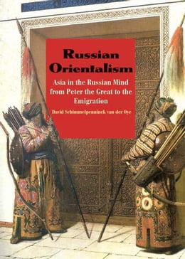 Book Russian Orientalism: Asia in the Russian Mind from Peter the Great to the Emigration by David Schimmelpenninck van der Oye