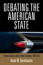 Debating the American State: Liberal Anxieties and the New Leviathan, 1930-1970 by Anne M. Kornhauser