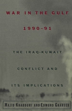 War in the Gulf, 1990-91: The Iraq-Kuwait Conflict and Its Implications by Majid Khadduri