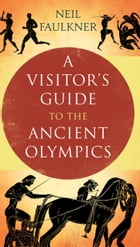 A Visitor's Guide to the Ancient Olympics by Dr. Neil Faulkner