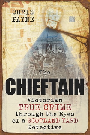 The Chieftain Victorian True Crime Through The Eyes of a Scotland Yard Detective