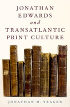 Jonathan Edwards and Transatlantic Print Culture by Jonathan M. Yeager