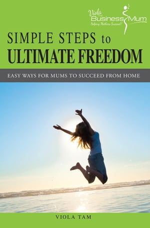 Simple Steps to Ultimate Freedom: Easy Ways For Mums To Succeed From Home by Viola Tam