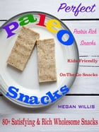 Perfect Paleo Snacks: 80+ Satisfying & Rich Wholesome Snacks Protein Rich Snacks Kids Friendly On-The-Go Snacks by Megan Willis