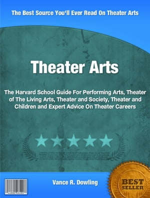 Theater Arts: The Harvard School Guide For Performing Arts, Theater of The Living Arts, Theater and Society, Theat by Vance Dowling