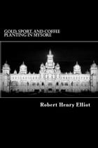 Gold, Sport, and Coffee Planting in Mysore by Robert H. Elliot