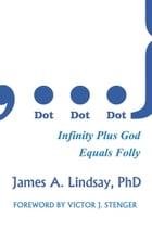 Dot, Dot, Dot: Infinity Plus God Equals Folly by James A. Lindsay